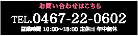 お問い合わせはこちら TEL.0467-22-0602 営業時間 10:00~18:00 定休日 年中無休